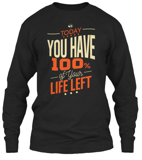 Today You Have 100% Of Your Life Left Black Long Sleeve T-Shirt Front