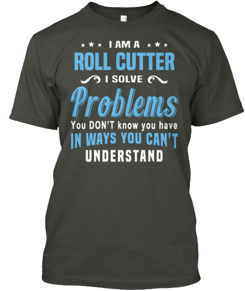 I Am A Roll Cutter I Solve Problems You Don't Know You Have In Ways You Can't Understand Smoke Gray T-Shirt Front