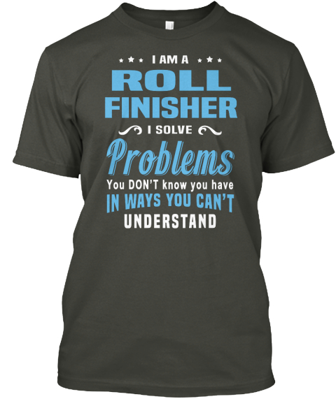 I Am A Roll Finisher I Solve Problems You Don't Know You Have In Ways You Can't Understand Smoke Gray T-Shirt Front