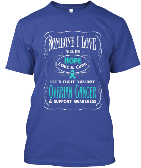 Someone I Love Needs Hope Love &Cure Let's Fight Against Ovarian Ganger &Support Awareness Deep Royal T-Shirt Front