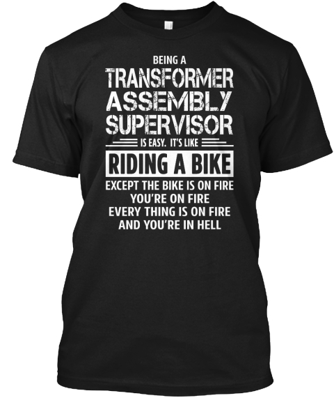 Being A Transformer Assembly Supervisor Is Easy. It's Like Riding A Bike Except The Bike Is On Fire You're On Fire... Black T-Shirt Front