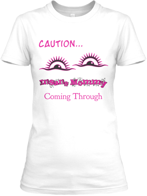Caution... Insane Mommy Coming Through White T-Shirt Front