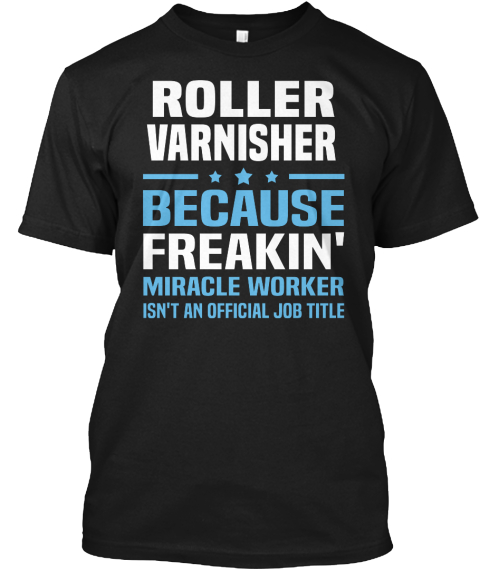 Roller Varnisher Because Freakin' Miracle Worker Isn't An Official Job Title Black T-Shirt Front