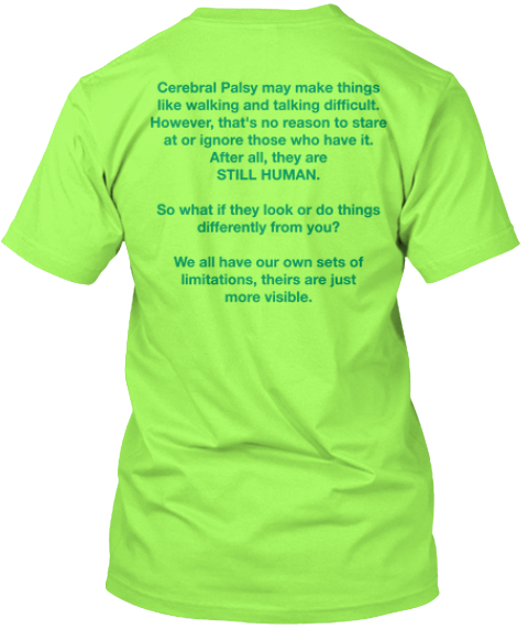 Cerebral Palsy May Make Things %0 Alike Walking And Talking Difficult.  %0 A However%2 C That's No Reason To Stare %0 Aat... Lime T-Shirt Back