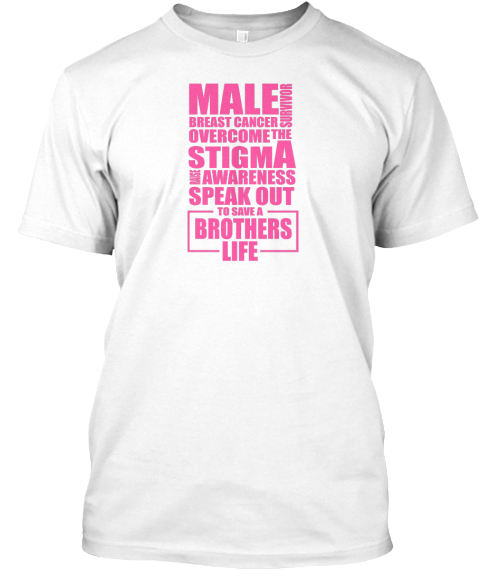 Male Breast Cancer Survivor Overcome The Stigma Awareness Speak Out To Save A Brothers Life White T-Shirt Front
