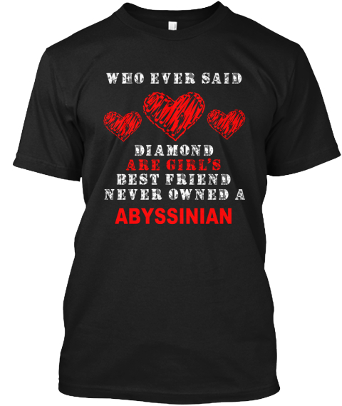 Who Ever Said Diamond Are Girl's Best Friend Never Owned A Abyssinian Black T-Shirt Front