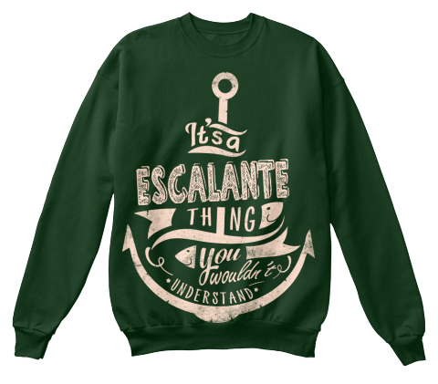 It's A Escalante Thing You Wouldn't Understand Deep Forest  Sweatshirt Front