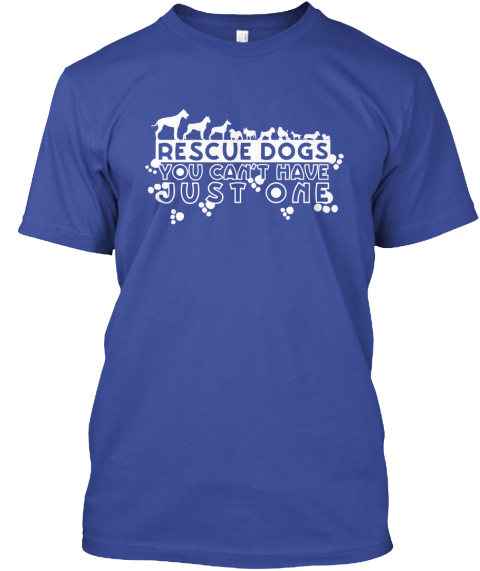 Rescue Dogs You Can't Have Just One Deep Royal T-Shirt Front