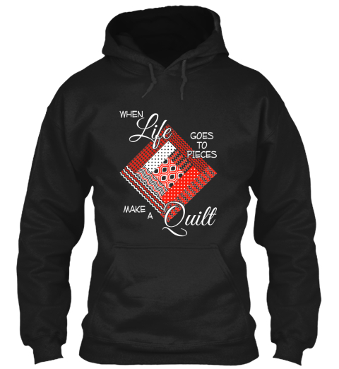 When Life Goes To Pieces Make A Quilt Black Sweatshirt Front