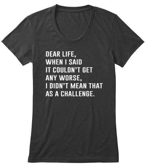 Dear Life When I Said It Couldn't Get Any Worse I Didn't Mean That As A Challenge Vintage Black Women's T-Shirt Front