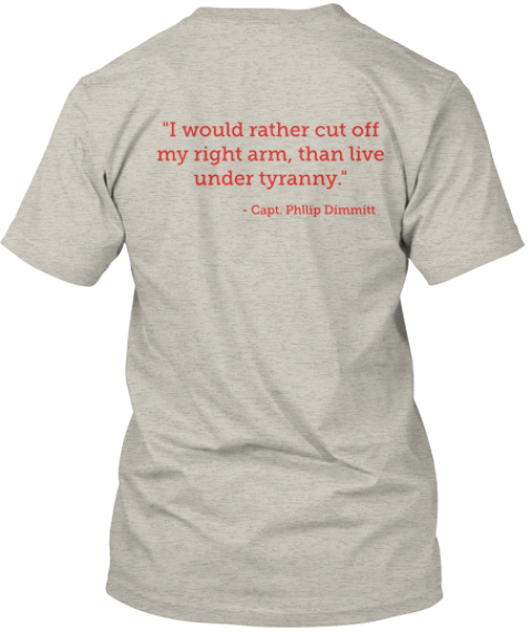 """I Would Rather Cut Off  My Right Arm, Than Live  Under Tyranny.""   Capt. Phllip Dimmitt Ash T-Shirt Back"