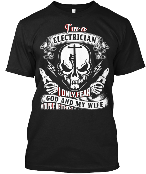 I'm A Electrician I Only Fear God And My Wife You're Neither!.. Black T-Shirt Front