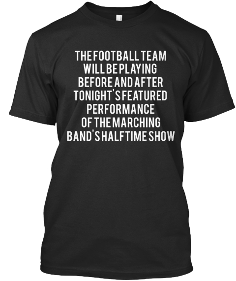 The Football Team Will Be Playing Beforehand After Tonight's Featured Performance Of The Marching Band's Halftime Show Black T-Shirt Front