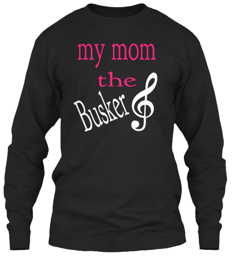 My Mom The Busker Black Long Sleeve T-Shirt Front