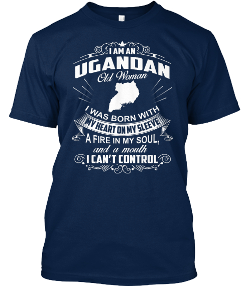 I Am An Ugandan Old Woman I Was Born With My Heart On My Sleeve A Fire In My Soul And A Mouth I Can't Control Navy T-Shirt Front