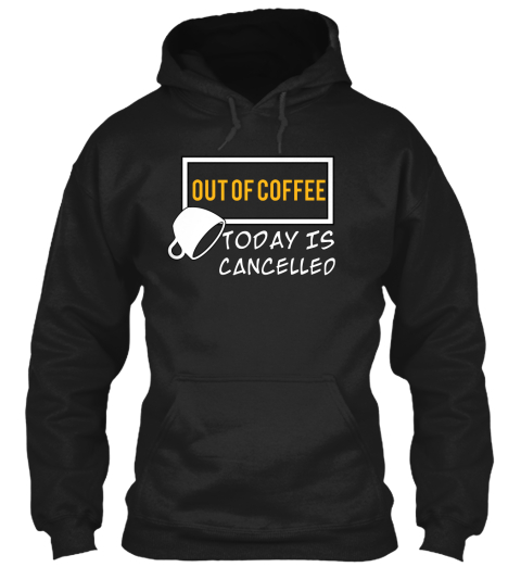 Out Of Coffee Today Is Cancelleo Black Sweatshirt Front