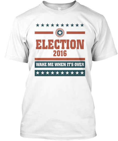 Election 2016 Wake Me When It's Over T-Shirt Front
