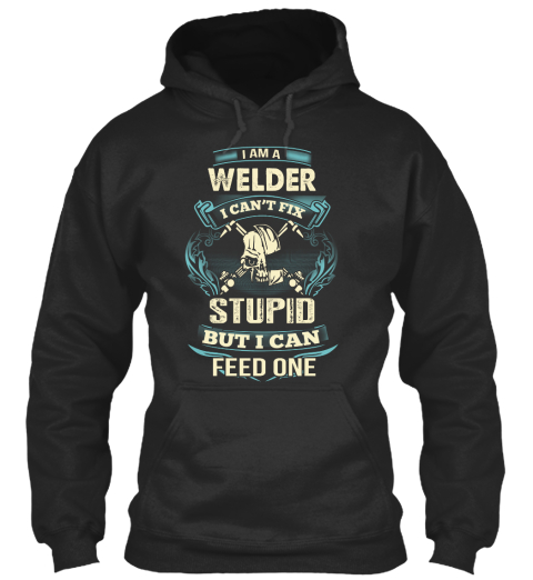 I Am A Welder I Can't Fix Stupid But I Can Feed One Jet Black T-Shirt Front