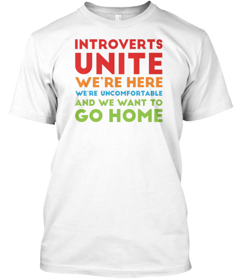 Introverts Unite We're Here We're Uncomfortable And We Want To Go Home T-Shirt Front