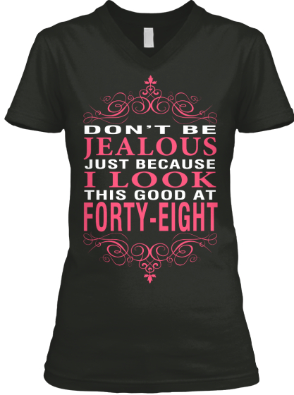 Don't Be Jealous Just Because I Look This Good At Forty Eight  T-Shirt Front