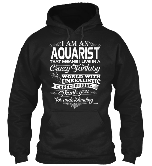 I Am An Aquarist That Means I Live In A Crazy Fantasy World With Unrealistic Expectations Thank You For Understanding Sweatshirt Front