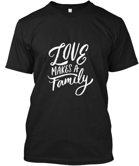 Love Makes A Family Black T-Shirt Front
