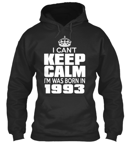 I Can't Keep Calm I'm Was Born In 1993 Sweatshirt Front
