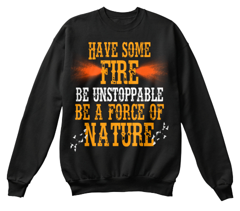 Have Some Fire Be Unstoppable Be A Force Of Nature Black Sweatshirt Front