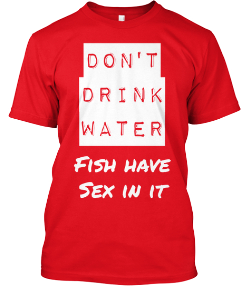 Don't Drink Water Don't Drink Water Don't Drink Water Fish Have Sex In It Don't Drink Water  Fish Have Sex In It  Red T-Shirt Front