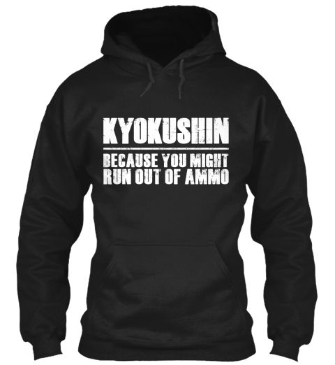 Kyokushin Because You Might Run Out Of Ammo Black T-Shirt Front