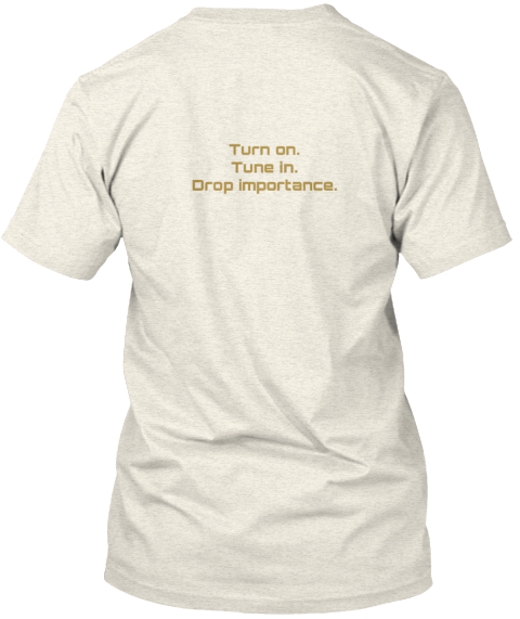 Turn On. Tune In. Drop Importance Oatmeal T-Shirt Back
