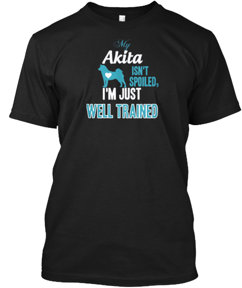 My Akite Isnt Spoiled Well Traned Black T-Shirt Front
