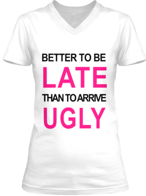 390f0b6e5 Better To Be Late Than To Arrive Ugly Products | Teespring