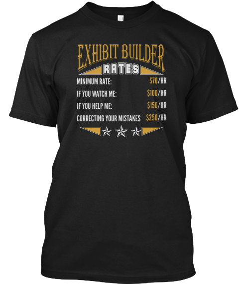 Exhibit Builder Rates Minimum Rate: $70/Hr If You Watch Me: $100/Hr If You Help Me: $150/Hr Correcting Your Mistakes... Black T-Shirt Front