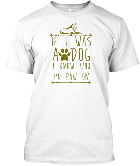 If I Was A Dog I Know Who I'd Paw On White T-Shirt Front