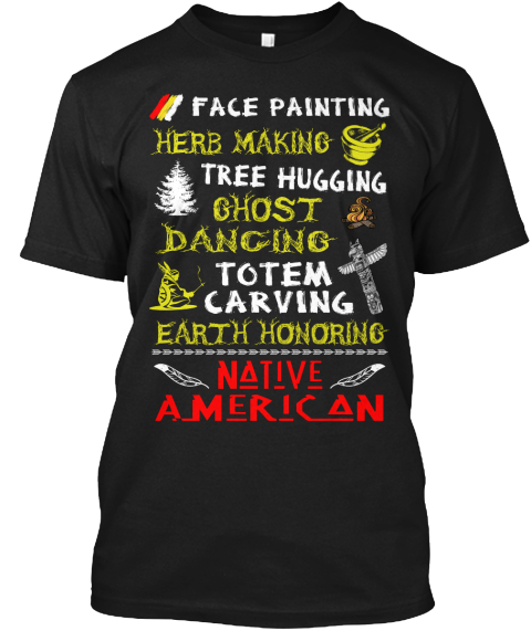 Face Painting Here  Making Tree Hugging  Ghost Dancing To Tem  Carving  Earth  Honoring  Native American Black T-Shirt Front