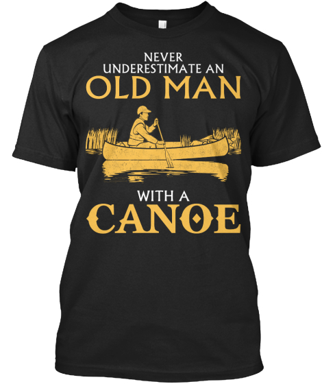Never Underestimate An Old Man With A Canoe T-Shirt Front