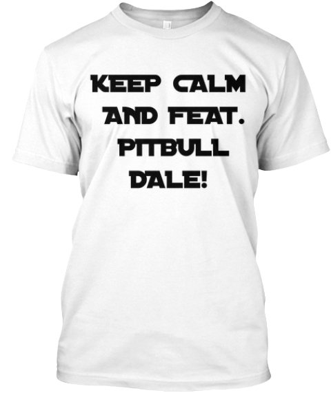 Keep Calm  And Feat.  Pitbull  Dale! White T-Shirt Front