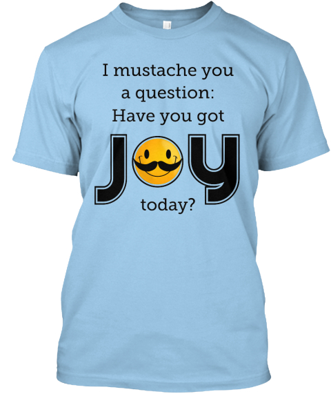 I Mustache You A Question: Have You Got Joy Today? Light Blue T-Shirt Front