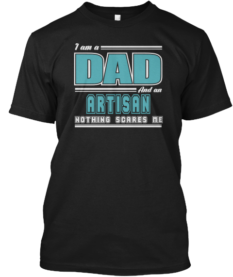 I Am A Dad And An Artisan Nothing Scares Me Black T-Shirt Front