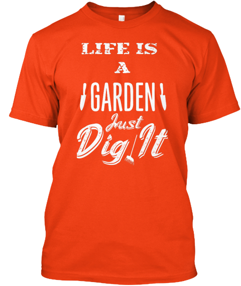 Life Is A Garden Just Dig It Life Is A Garden Just Dig It Products From Fathers Day Teespring