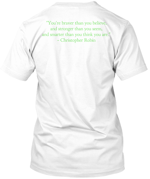 %22 You're Braver Than You Believe%2 C%0 Aand Stronger Than You Seem%2 C%0 Aand Smarter Than You Think You Are.%22%0 A~... White T-Shirt Back