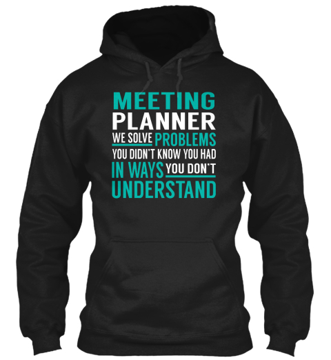 Meeting Planner We Solve Problems You Didn't Know You Had In Ways You Don't Understand Black Sweatshirt Front