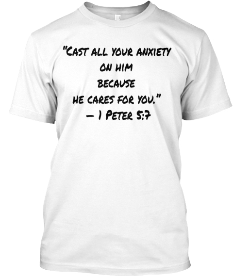 """""""Cast All Your Anxiety  On Him  Because  He Cares For You.""""  — 1 Peter 5:7 White T-Shirt Front"""
