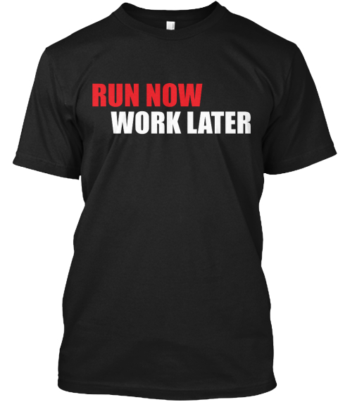 Run Now Work Later Black T-Shirt Front