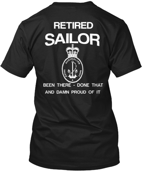 Retired Sailor Royal Australian Navy Been There   Done That And Damn Proud Of It T-Shirt Back