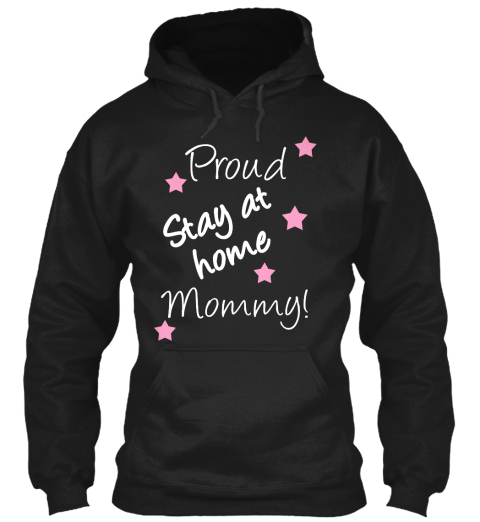 Proud Stay At Home Mommy! Black Sweatshirt Front