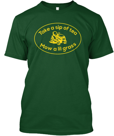 Hey! Take A Sip Of Tea, Mow A Lil Grass! Deep Forest T-Shirt Front