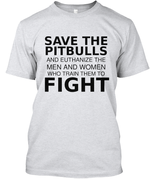 Save The%0 A Pitbulls And Euthanize The Men And Women Who Train Them To Fight Ash T-Shirt Front