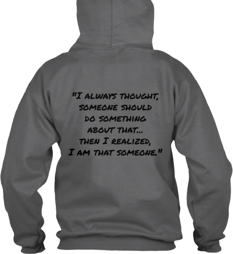 I Always Thought Someone Should Do Something About That Then I Realized, I Am That Someone Dark Heather Sweatshirt Back